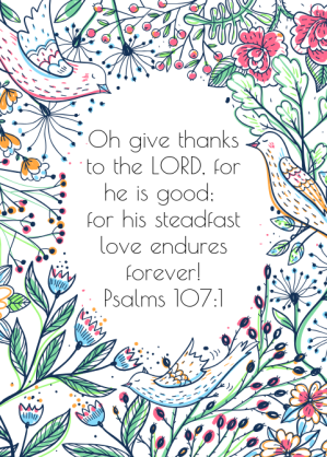 Oh give thanks to the LORD, for he is good; for his steadfast love endures forever! Psalms 107_1